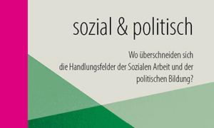 """""""sozial & politisch – Wo überschneiden sich die Handlungsfelder der Sozialen Arbeit und der politischen Bildung?"""""""